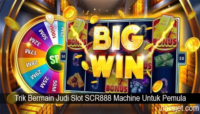 Trik Bermain Judi Slot SCR888 Machine Untuk Pemula