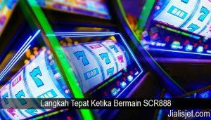 Langkah Tepat Ketika Bermain SCR888