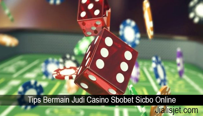 Tips Bermain Judi Casino Sbobet Sicbo Online