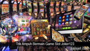 Trik Ampuh Bermain Game Slot Joker123