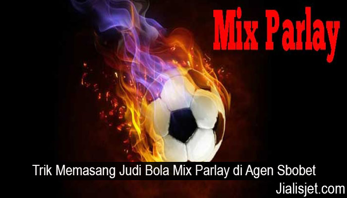 Trik Memasang Judi Bola Mix Parlay di Agen Sbobet